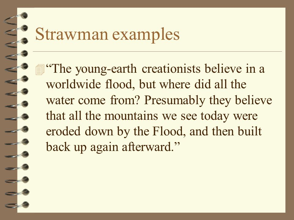 "Strawman examples 4 ""The young-earth creationists believe in a worldwide flood, but where did all the water come from? Presumably they believe that al"