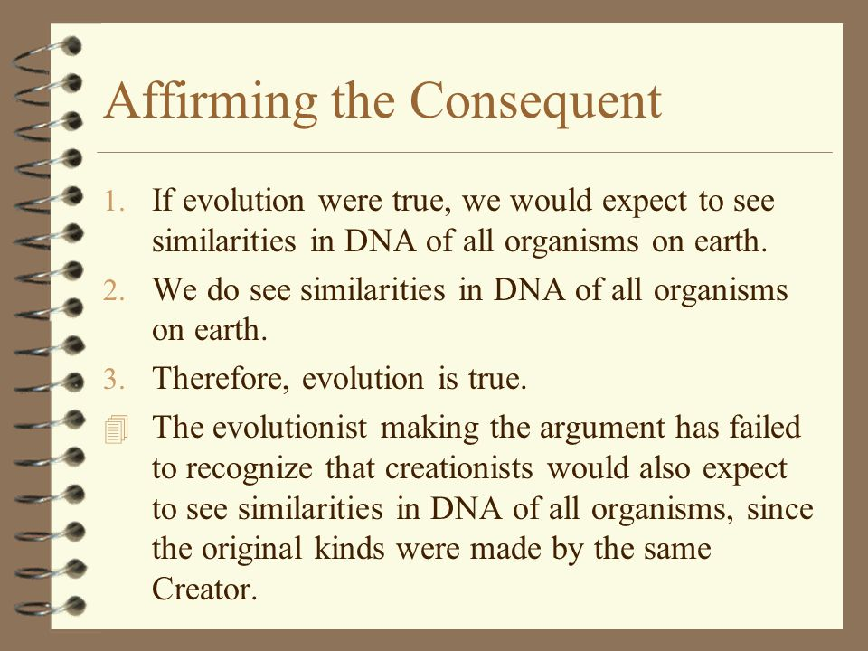 Affirming the Consequent 1. If evolution were true, we would expect to see similarities in DNA of all organisms on earth. 2. We do see similarities in