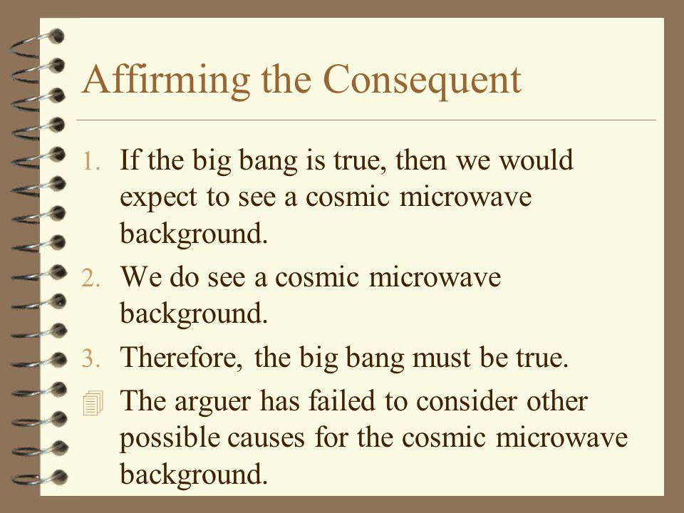 Affirming the Consequent 1. If the big bang is true, then we would expect to see a cosmic microwave background. 2. We do see a cosmic microwave backgr