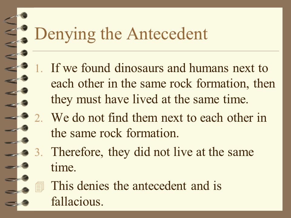 Denying the Antecedent 1. If we found dinosaurs and humans next to each other in the same rock formation, then they must have lived at the same time.