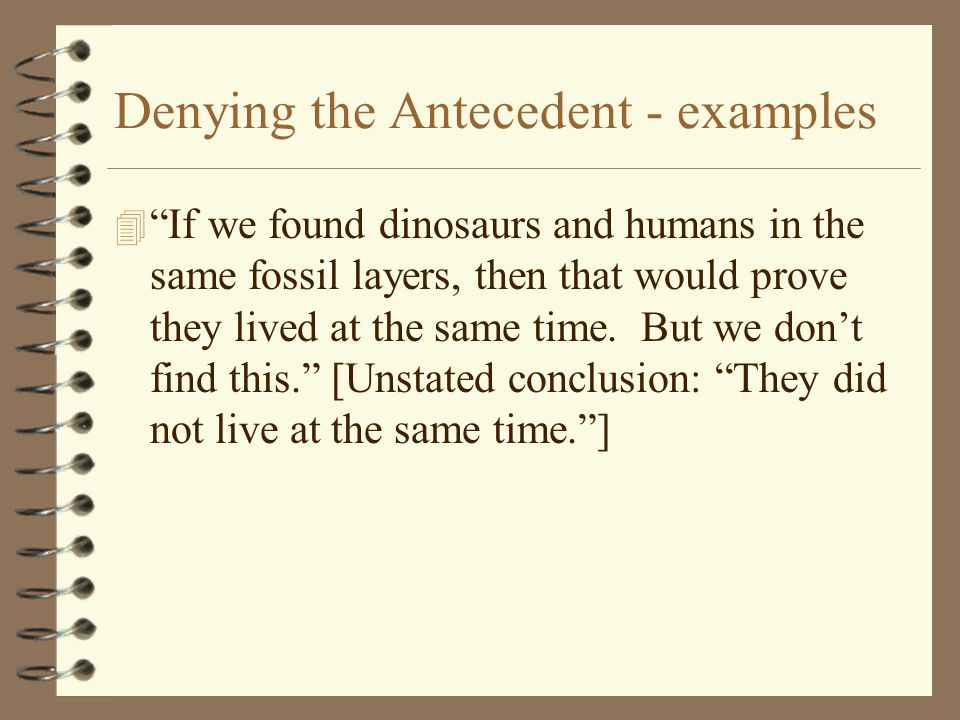 "Denying the Antecedent - examples 4 ""If we found dinosaurs and humans in the same fossil layers, then that would prove they lived at the same time. Bu"