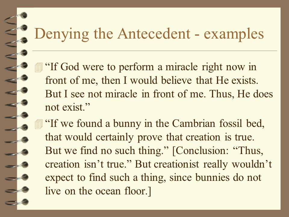 "Denying the Antecedent - examples 4 ""If God were to perform a miracle right now in front of me, then I would believe that He exists. But I see not mir"