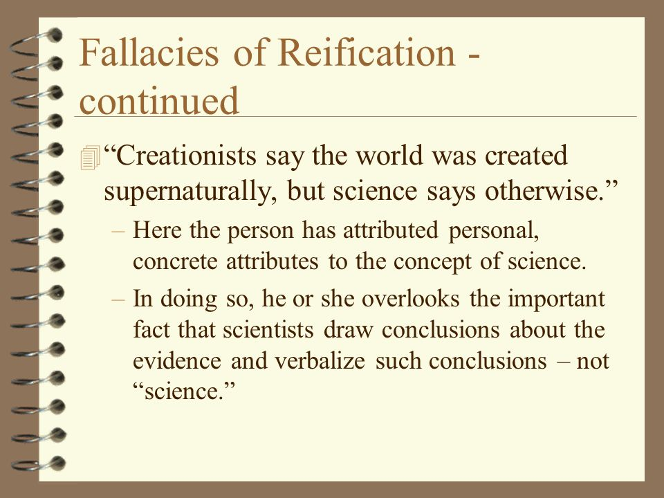 "Fallacies of Reification - continued 4 ""Creationists say the world was created supernaturally, but science says otherwise."" –Here the person has attri"