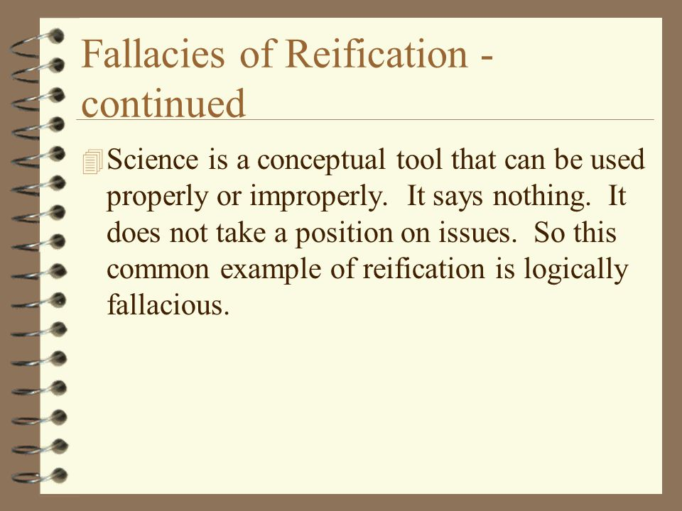 Fallacies of Reification - continued 4 Science is a conceptual tool that can be used properly or improperly. It says nothing. It does not take a posit