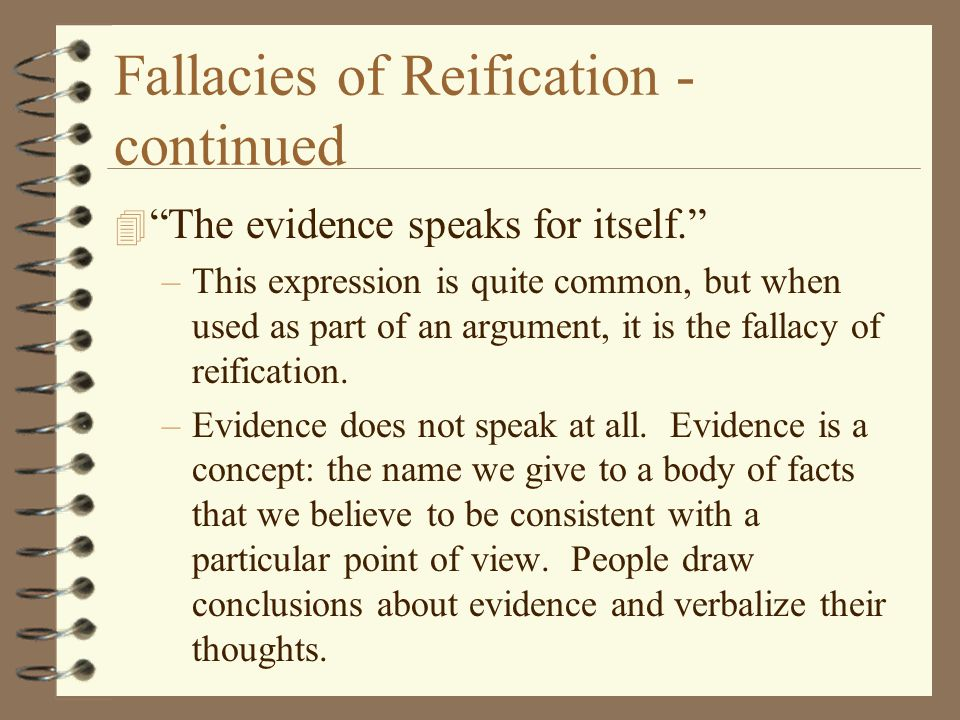 "Fallacies of Reification - continued 4 ""The evidence speaks for itself."" –This expression is quite common, but when used as part of an argument, it is"