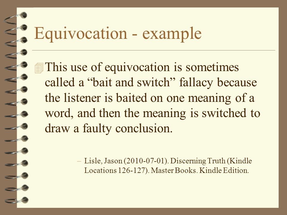 "Equivocation - example 4 This use of equivocation is sometimes called a ""bait and switch"" fallacy because the listener is baited on one meaning of a w"
