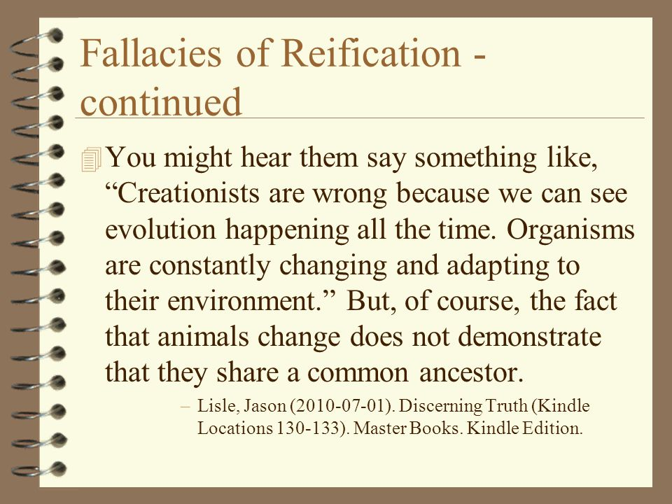 "Fallacies of Reification - continued 4 You might hear them say something like, ""Creationists are wrong because we can see evolution happening all the"