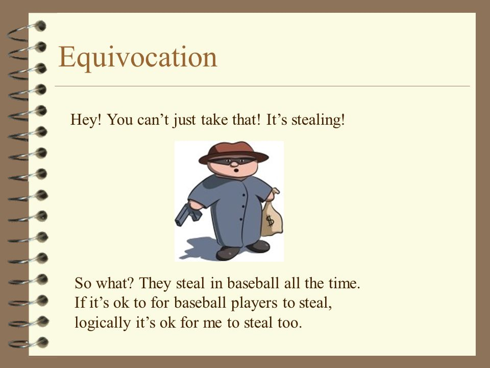 Equivocation Hey! You can't just take that! It's stealing! So what? They steal in baseball all the time. If it's ok to for baseball players to steal,