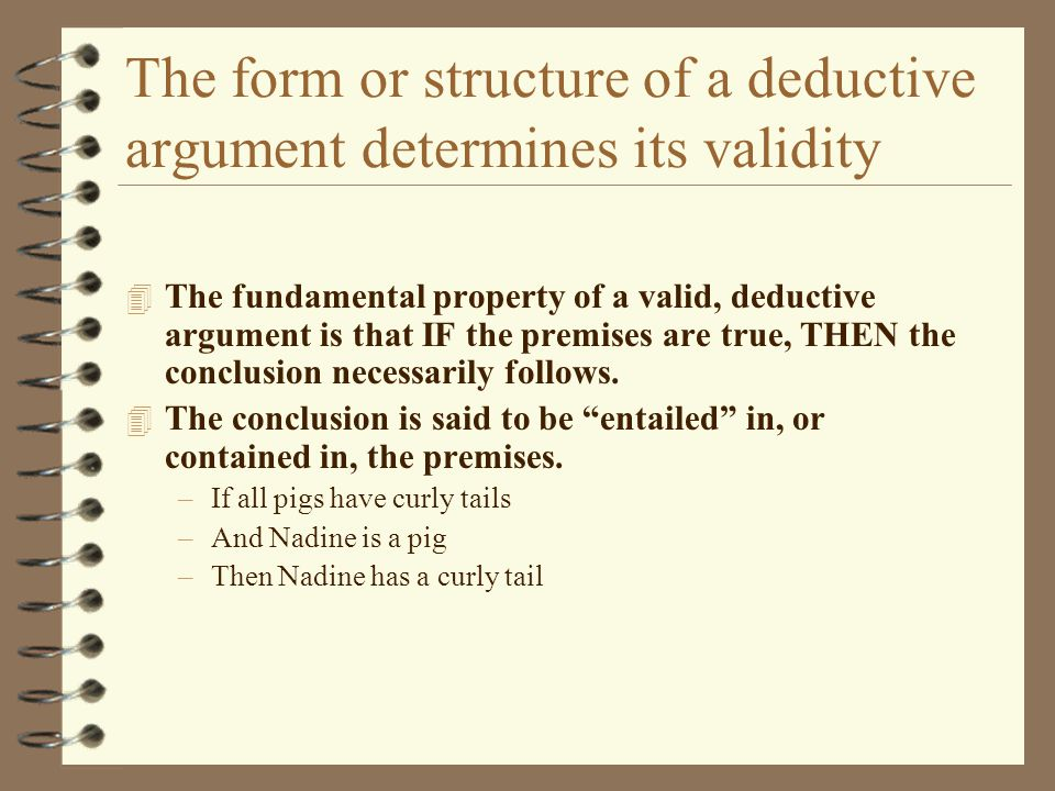 The form or structure of a deductive argument determines its validity 4 The fundamental property of a valid, deductive argument is that IF the premise