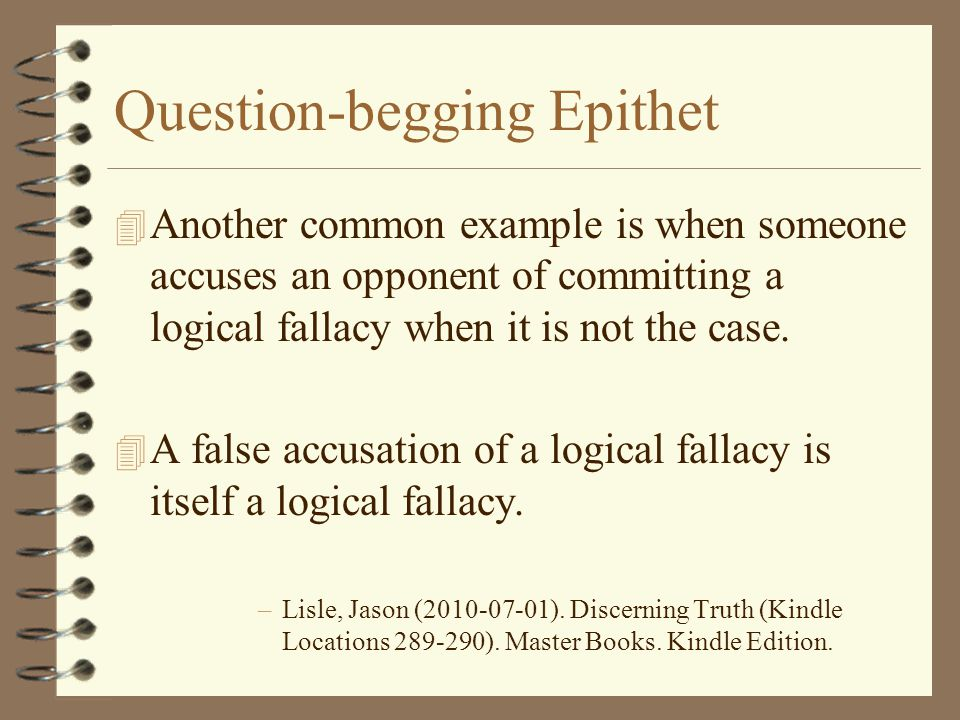 Question-begging Epithet 4 Another common example is when someone accuses an opponent of committing a logical fallacy when it is not the case. 4 A fal