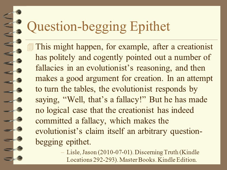 Question-begging Epithet 4 This might happen, for example, after a creationist has politely and cogently pointed out a number of fallacies in an evolu