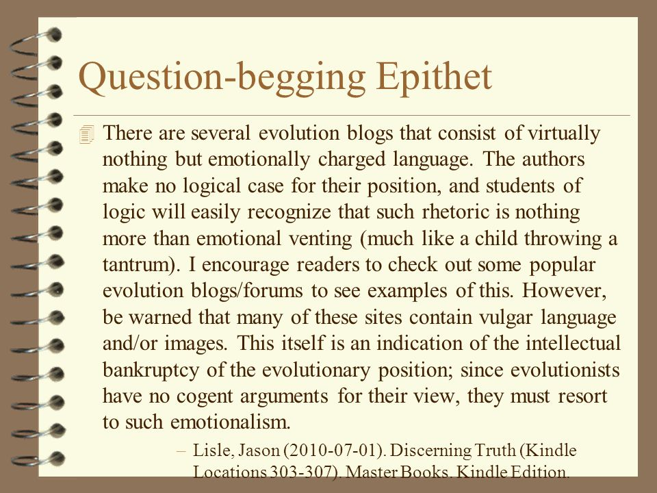 Question-begging Epithet 4 There are several evolution blogs that consist of virtually nothing but emotionally charged language. The authors make no l