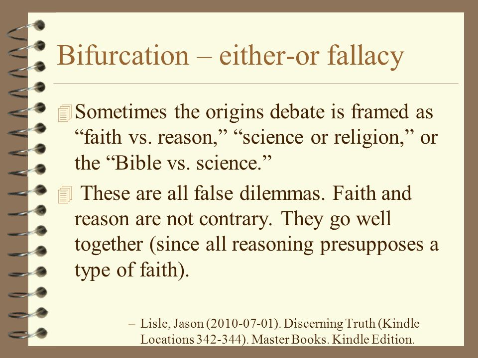 "Bifurcation – either-or fallacy 4 Sometimes the origins debate is framed as ""faith vs. reason,"" ""science or religion,"" or the ""Bible vs. science."" 4 T"