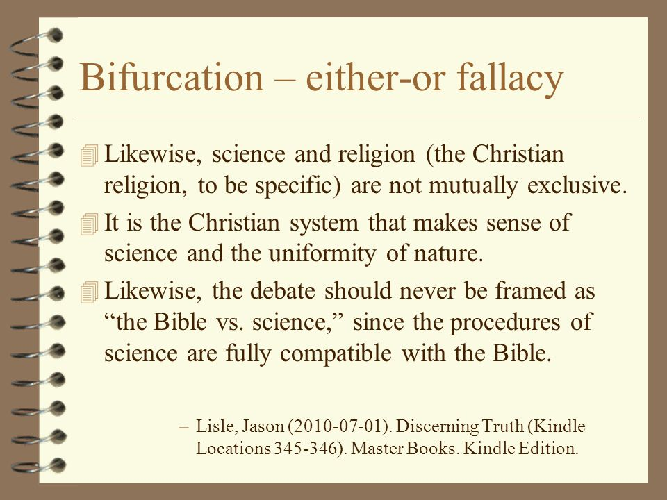 Bifurcation – either-or fallacy 4 Likewise, science and religion (the Christian religion, to be specific) are not mutually exclusive. 4 It is the Chri