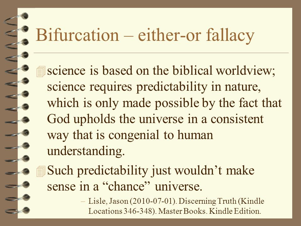 Bifurcation – either-or fallacy 4 science is based on the biblical worldview; science requires predictability in nature, which is only made possible b