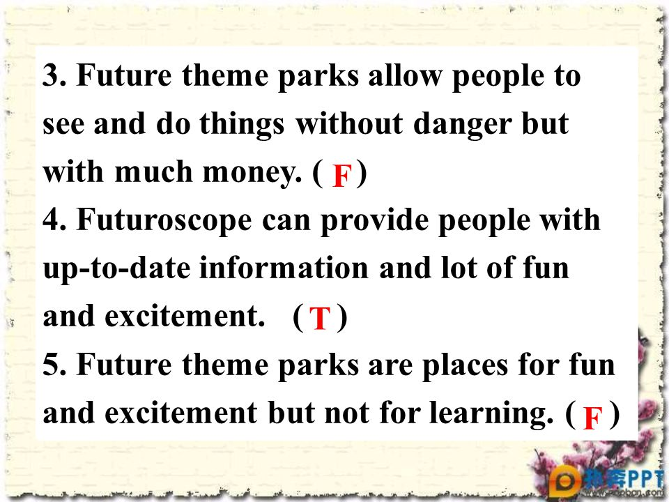 3. Future theme parks allow people to see and do things without danger but with much money. ( ) 4. Futuroscope can provide people with up-to-date info