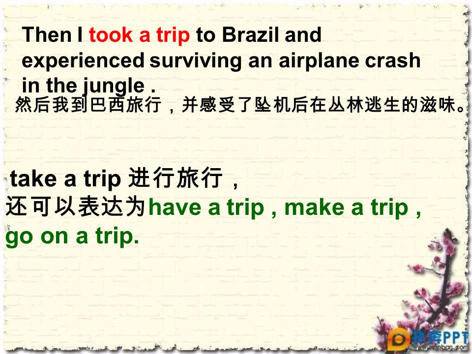 Then I took a trip to Brazil and experienced surviving an airplane crash in the jungle. take a trip 进行旅行, 还可以表达为 have a trip, make a trip, go on a tri