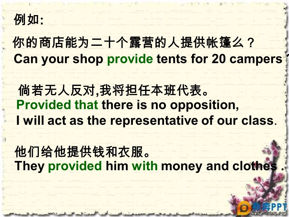 例如 : 倘若无人反对, 我将担任本班代表。 Provided that there is no opposition, I will act as the representative of our class. They provided him with money and clothes.
