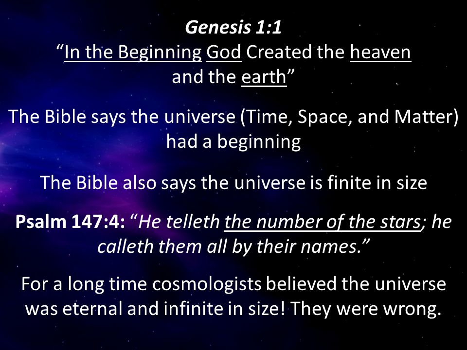 """Genesis 1:1 """"In the Beginning God Created the heaven and the earth"""" The Bible says the universe (Time, Space, and Matter) had a beginning Psalm 147:4:"""