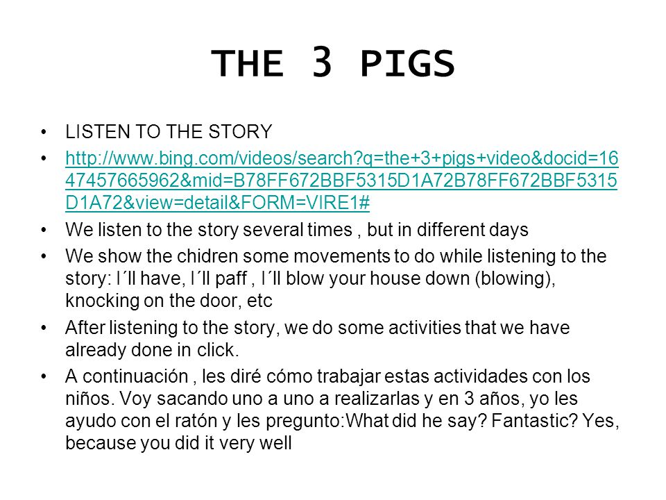 THE 3 PIGS LISTEN TO THE STORY http://www.bing.com/videos/search?q=the+3+pigs+video&docid=16 47457665962&mid=B78FF672BBF5315D1A72B78FF672BBF5315 D1A72&view=detail&FORM=VIRE1#http://www.bing.com/videos/search?q=the+3+pigs+video&docid=16 47457665962&mid=B78FF672BBF5315D1A72B78FF672BBF5315 D1A72&view=detail&FORM=VIRE1# We listen to the story several times, but in different days We show the chidren some movements to do while listening to the story: I´ll have, I´ll paff, I´ll blow your house down (blowing), knocking on the door, etc After listening to the story, we do some activities that we have already done in click.