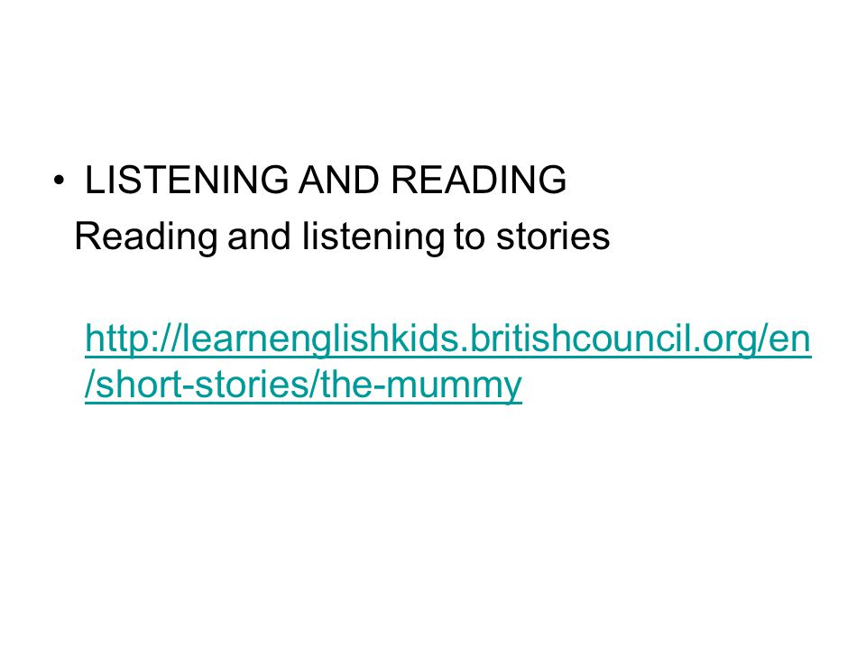 LISTENING AND READING Reading and listening to stories http://learnenglishkids.britishcouncil.org/en /short-stories/the-mummy