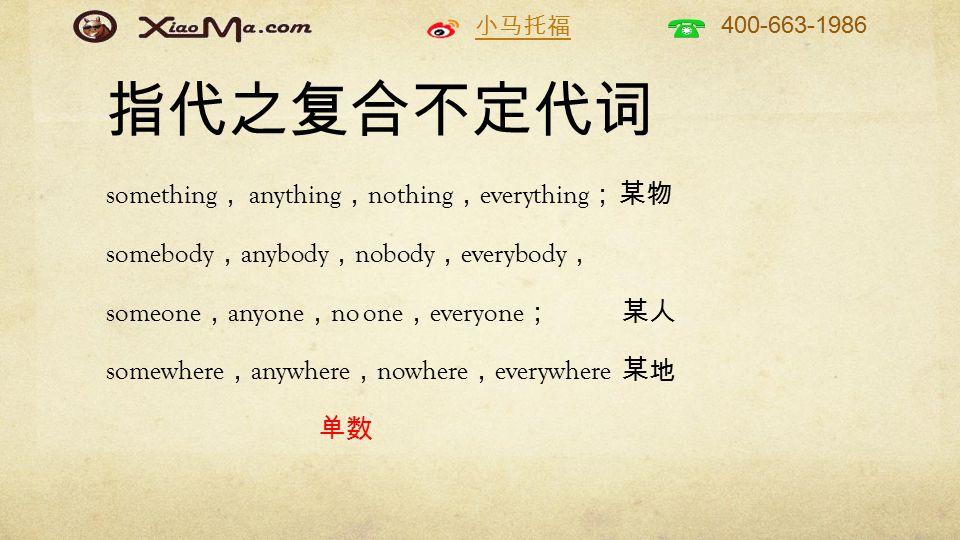 小马托福 400-663-1986 指代之复合不定代词 something , anything , nothing , everything ; 某物 somebody , anybody , nobody , everybody , someone , anyone , no one , everyone ; 某人 somewhere , anywhere , nowhere , everywhere 某地 单数