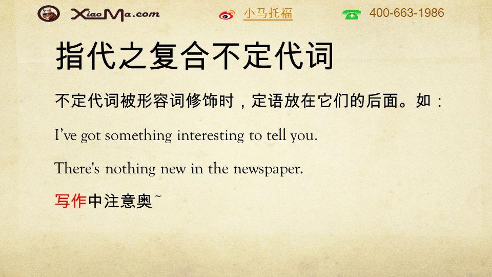 小马托福 400-663-1986 指代之复合不定代词 不定代词被形容词修饰时,定语放在它们的后面。如: I've got something interesting to tell you.