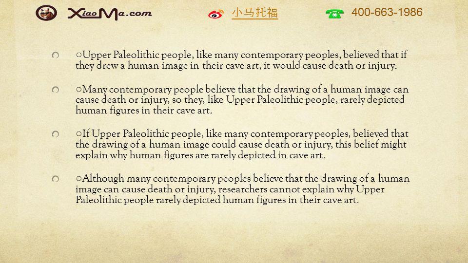 小马托福 400-663-1986 ○ Upper Paleolithic people, like many contemporary peoples, believed that if they drew a human image in their cave art, it would cause death or injury.
