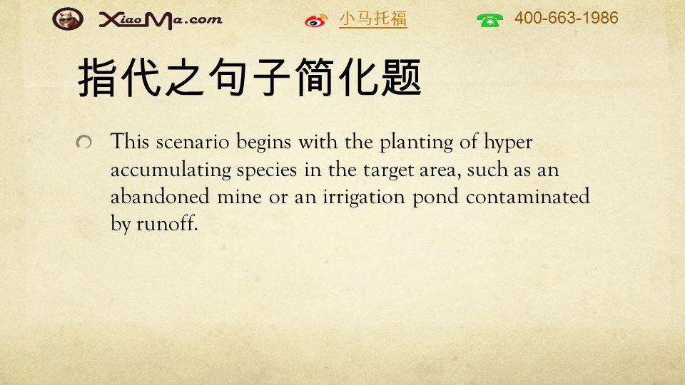 小马托福 400-663-1986 指代之句子简化题 This scenario begins with the planting of hyper accumulating species in the target area, such as an abandoned mine or an irrigation pond contaminated by runoff.