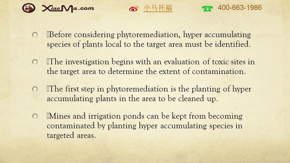 小马托福 400-663-1986  Before considering phytoremediation, hyper accumulating species of plants local to the target area must be identified.