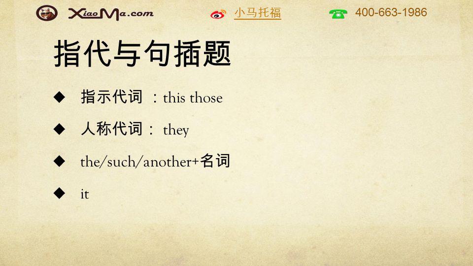 小马托福 400-663-1986 指代与句插题  指示代词 : this those  人称代词: they  the/such/another+ 名词  it