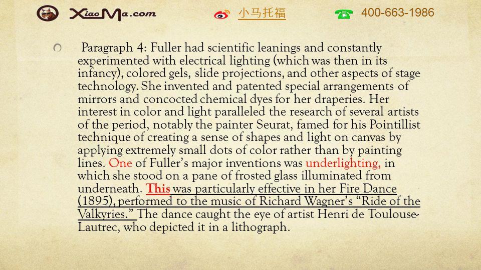 小马托福 400-663-1986 Paragraph 4: Fuller had scientific leanings and constantly experimented with electrical lighting (which was then in its infancy), colored gels, slide projections, and other aspects of stage technology.