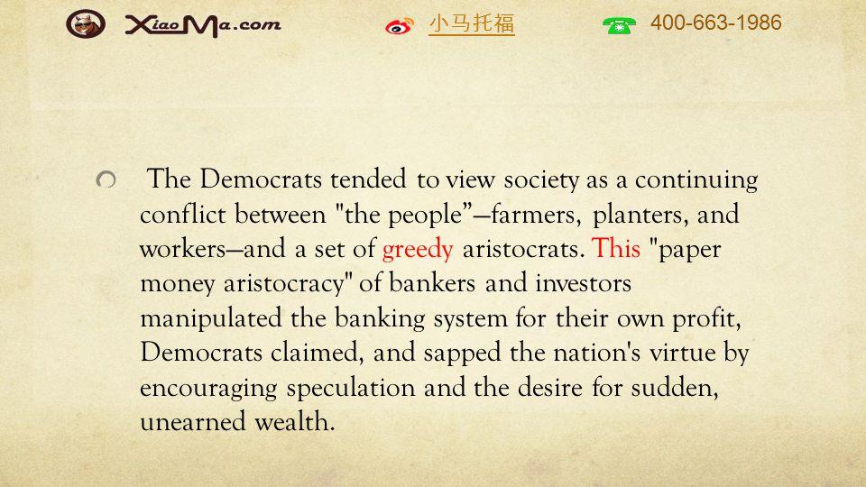 小马托福 400-663-1986 The Democrats tended to view society as a continuing conflict between the people —farmers, planters, and workers—and a set of greedy aristocrats.