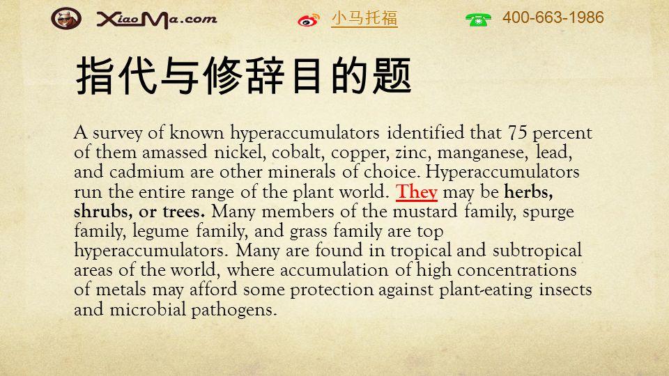 小马托福 400-663-1986 指代与修辞目的题 A survey of known hyperaccumulators identified that 75 percent of them amassed nickel, cobalt, copper, zinc, manganese, lead, and cadmium are other minerals of choice.