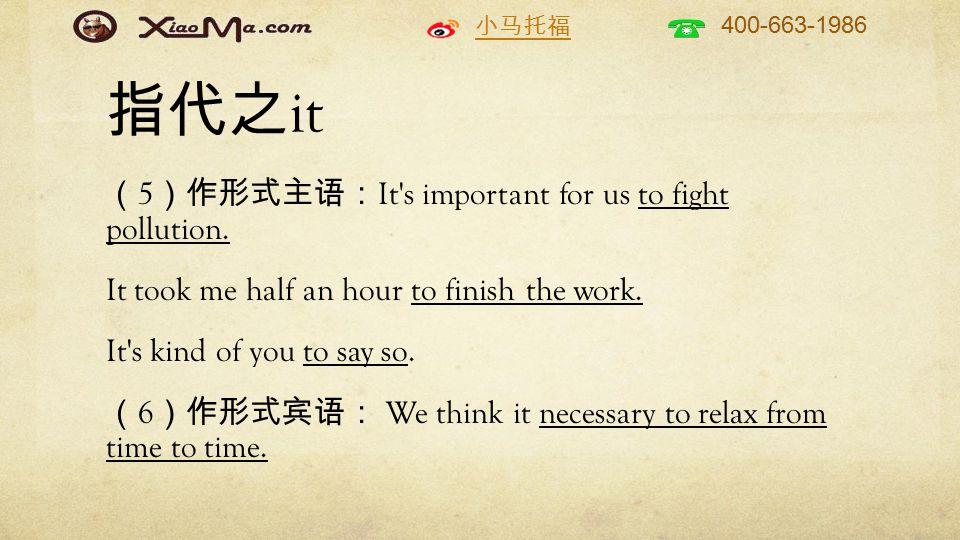 小马托福 400-663-1986 指代之 it ( 5 )作形式主语: It s important for us to fight pollution.