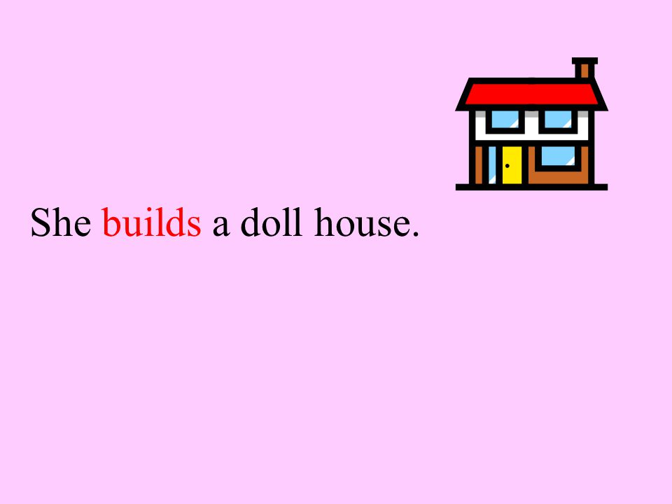 Name the correct verb. She (build builds) a doll house.