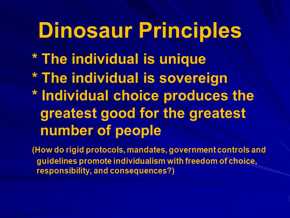 Dinosaur Principles * The individual is unique * The individual is sovereign * Individual choice produces the greatest good for the greatest number of