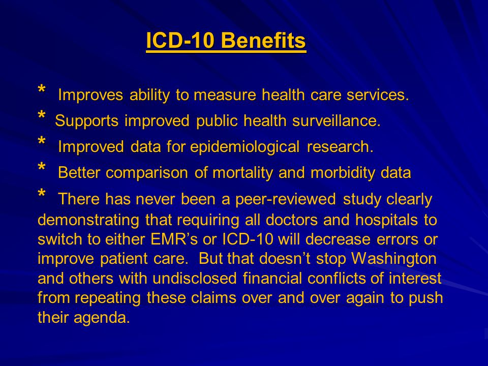 ICD-10 Benefits * Improves ability to measure health care services. * Supports improved public health surveillance. * Improved data for epidemiologica