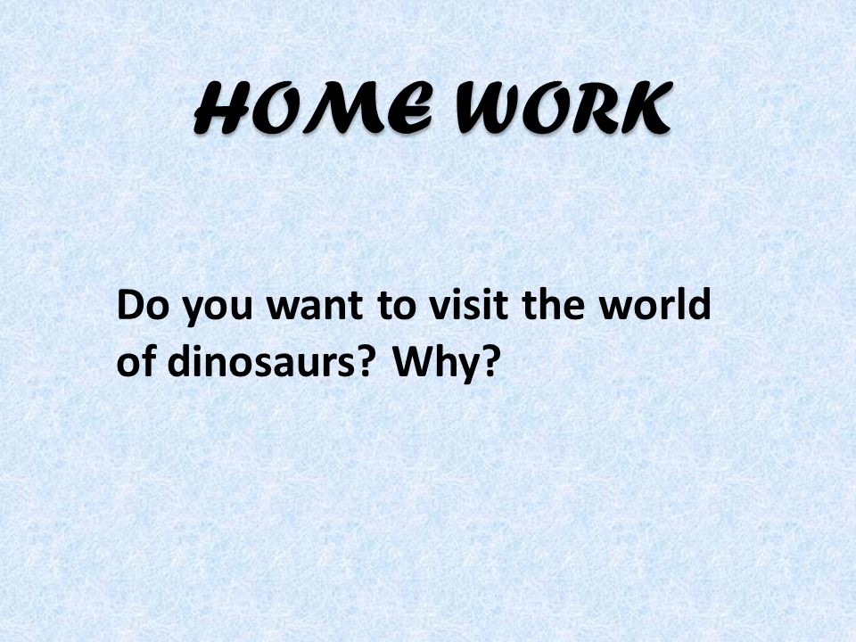 Do you want to visit the world of dinosaurs? Why? HOME WORK