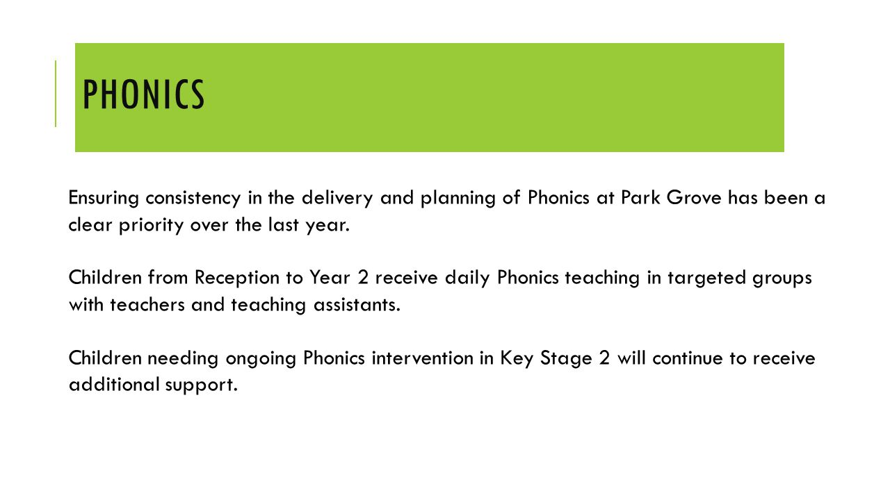PHONICS Ensuring consistency in the delivery and planning of Phonics at Park Grove has been a clear priority over the last year. Children from Recepti