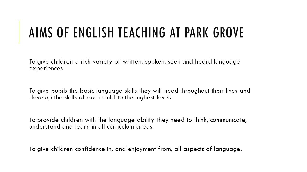 AIMS OF ENGLISH TEACHING AT PARK GROVE To give children a rich variety of written, spoken, seen and heard language experiences To give pupils the basic language skills they will need throughout their lives and develop the skills of each child to the highest level.