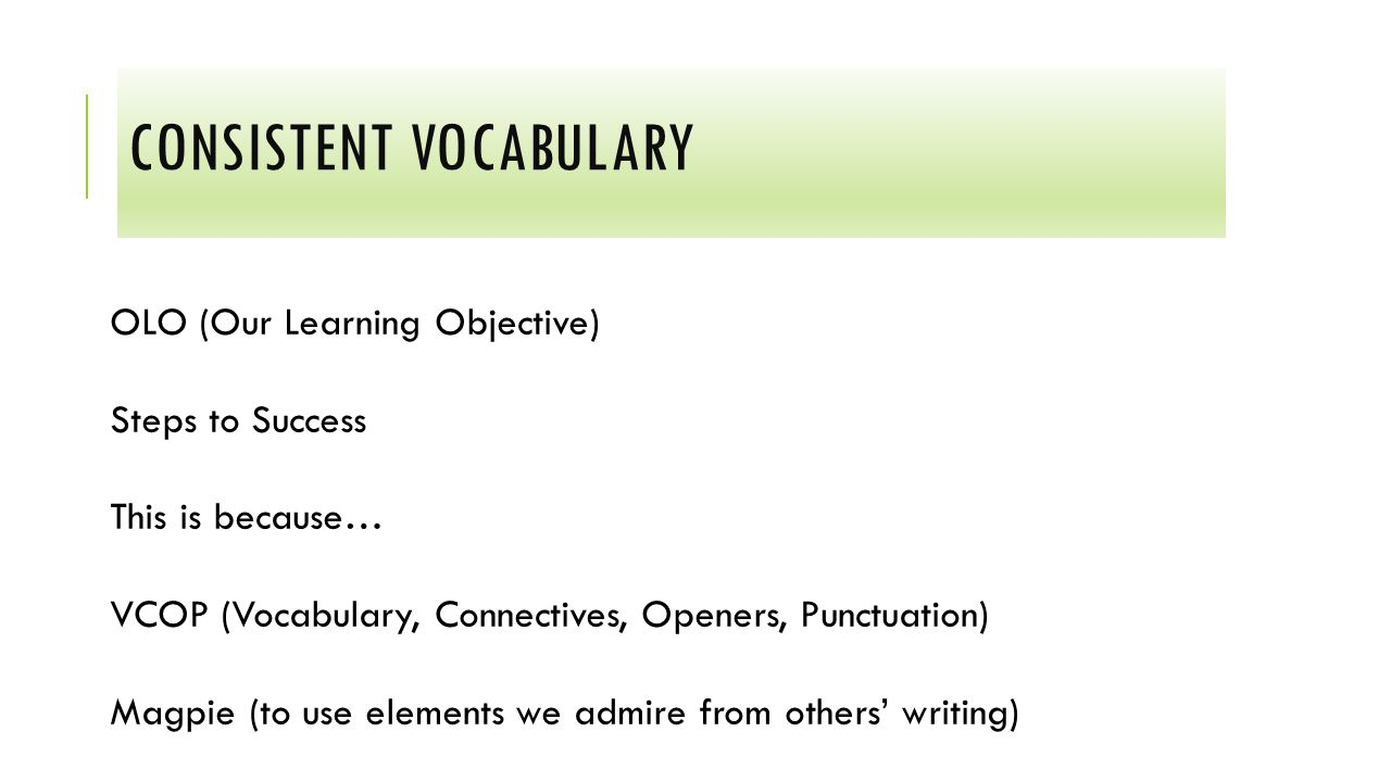 CONSISTENT VOCABULARY OLO (Our Learning Objective) Steps to Success This is because… VCOP (Vocabulary, Connectives, Openers, Punctuation) Magpie (to use elements we admire from others' writing)
