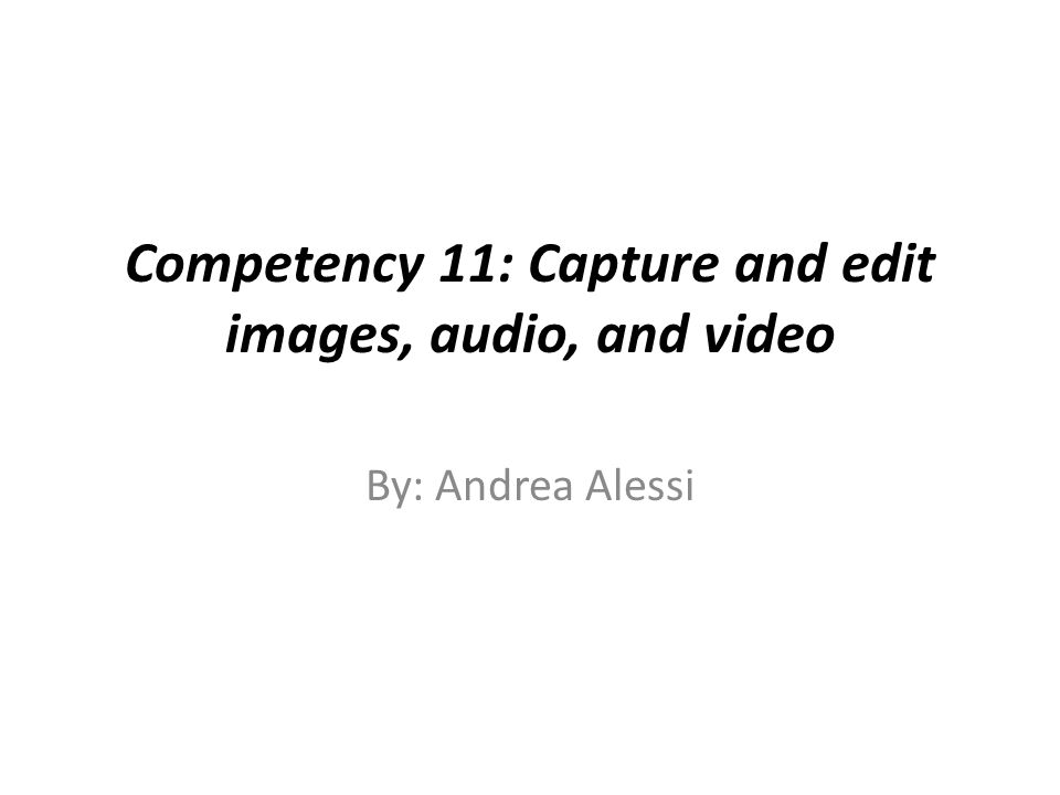 Competency 11: Capture and edit images, audio, and video By: Andrea Alessi
