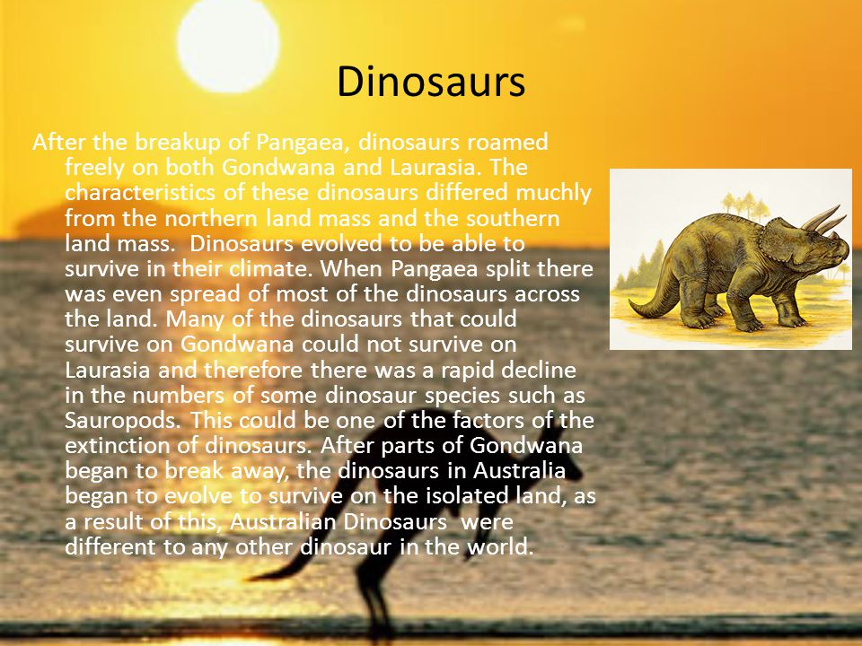 Dinosaurs After the breakup of Pangaea, dinosaurs roamed freely on both Gondwana and Laurasia. The characteristics of these dinosaurs differed muchly