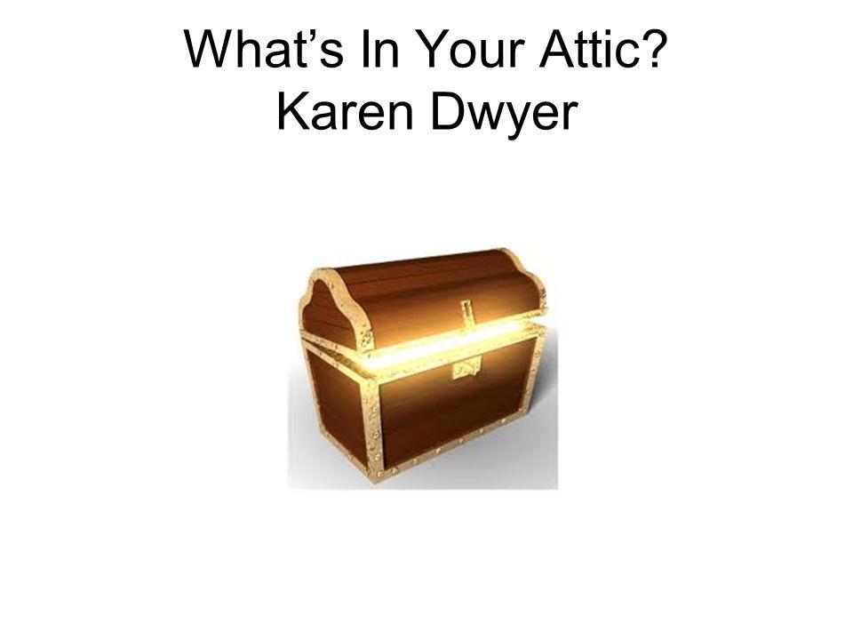 What's In Your Attic? Karen Dwyer