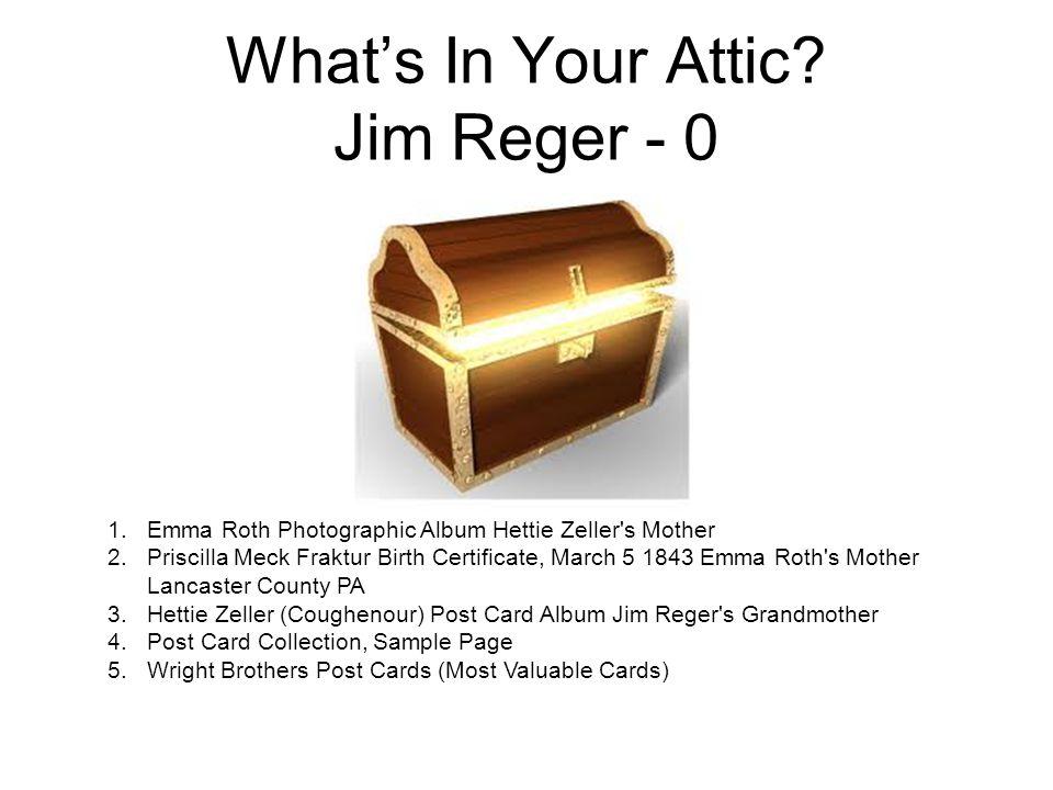 What's In Your Attic? Jim Reger - 0 1.Emma Roth Photographic Album Hettie Zeller's Mother 2.Priscilla Meck Fraktur Birth Certificate, March 5 1843 Emm