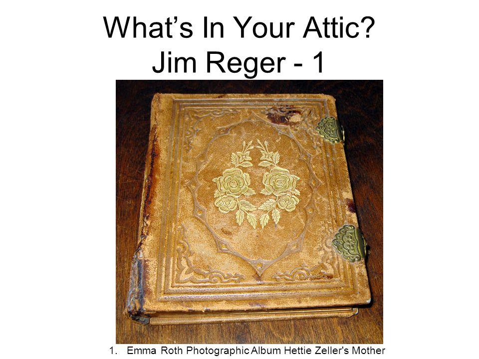 What's In Your Attic? Jim Reger - 1 1.Emma Roth Photographic Album Hettie Zeller's Mother