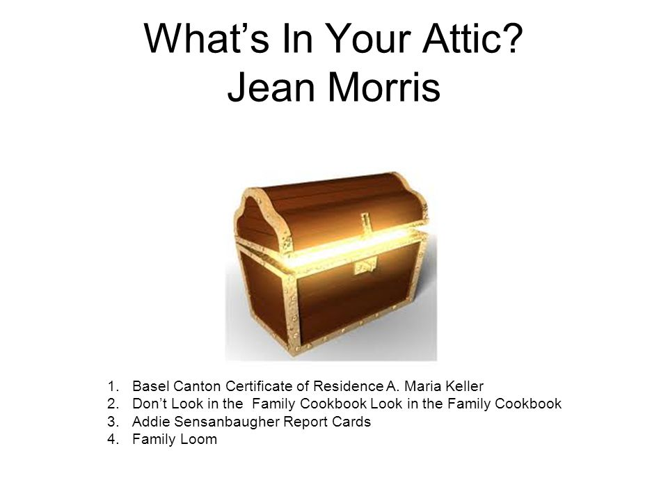 What's In Your Attic? Jean Morris 1.Basel Canton Certificate of Residence A. Maria Keller 2.Don't Look in the Family Cookbook Look in the Family Cookb