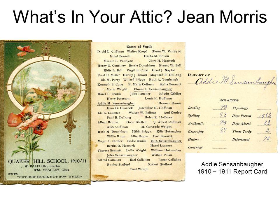 What's In Your Attic? Jean Morris Addie Sensanbaugher 1910 – 1911 Report Card