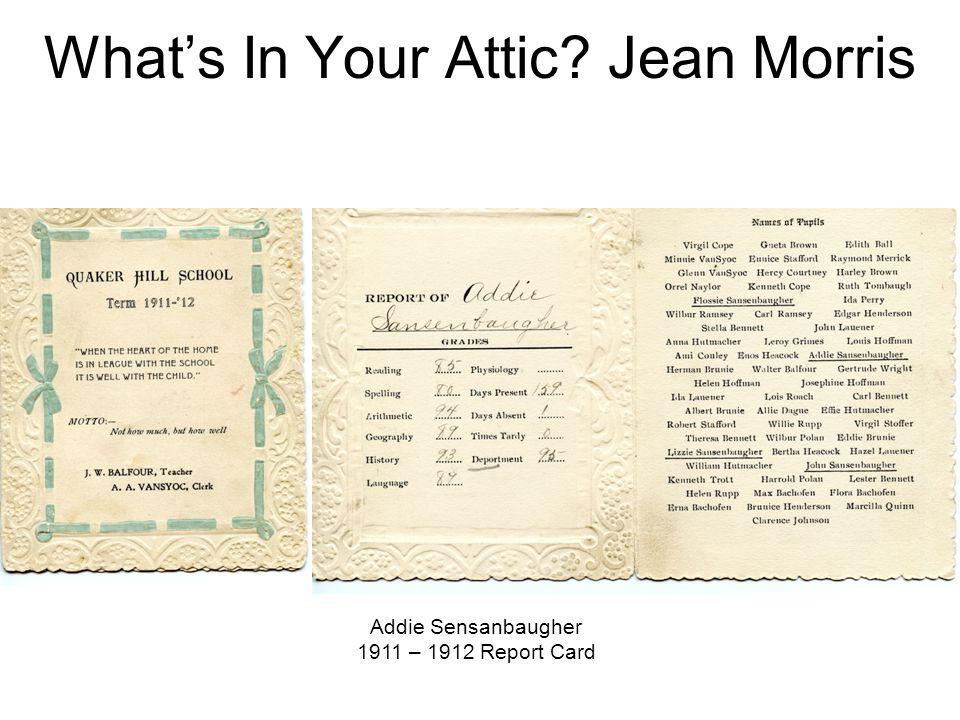 What's In Your Attic? Jean Morris Addie Sensanbaugher 1911 – 1912 Report Card